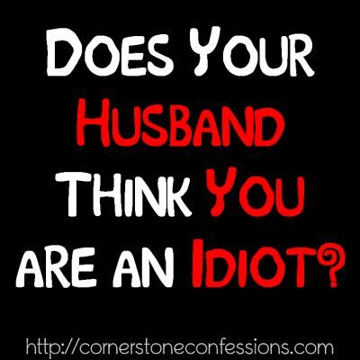 Does Your Husband Think You are an Idiot?