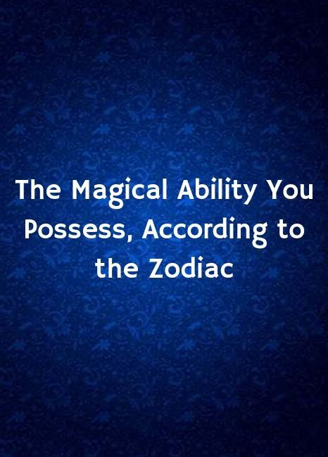 The Magical Ability You Possess, According to the Zodiac