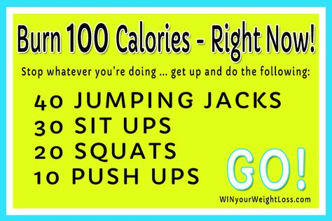 Burn 100 calories RIGHT NOW! Go!