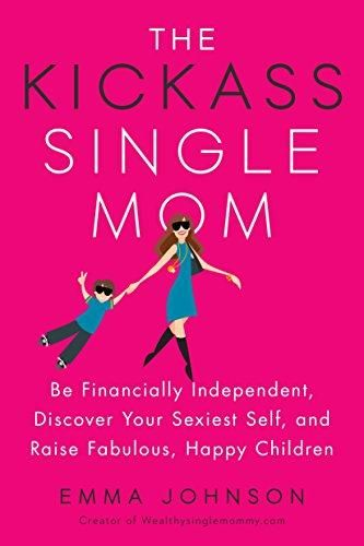 The Kickass Single Mom: Be Financially Independent, Discover Your Sexiest Self, and Raise Fabulous, Happy Children - Brown