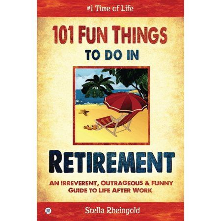 101 Fun Things To Do In Retirement An Irreverent Outrageous Funny Guide To Life After Work Paperback Walmart Com In 2021 Retirement Survival Kit Retirement Humor Retirement Advice