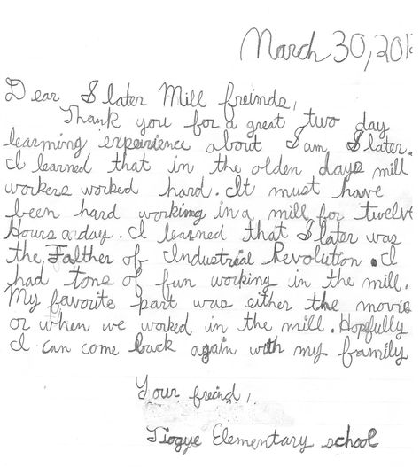 Note from an elementary school student after their field trip to Slater Mill!    Thank you for a great two day learning experience about Sam Slater. I learned that in the olden days mill workers worked hard. It must have been hard working in a mill for twelve hours a day. I learned that Slater was the Father of Industrial Revolution. I had a ton of fun working in the mill. MY favorite part was either the movie or when we worked in the mill. Hopefully I can come back again with my family.  —