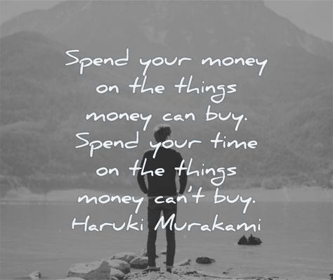 Spend your money on the things money can buy. Spend your time on the things money can't buy. Haruki Murakami