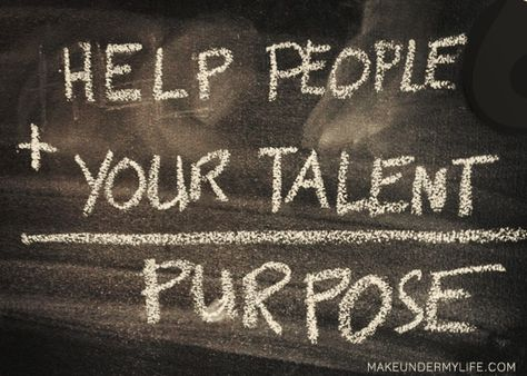 Brilliant equation!   Help People + Your Talent = Purpose