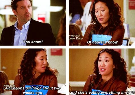 Derek: You know? Cristina: Of course I know. Her boobs got huge about two weeks ago and she's eating everything in sight. Grey's Anatomy quotes