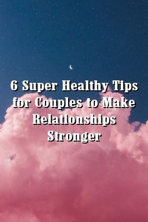 6 Super Healthy Tips For Couples To Make Relationships Stronger