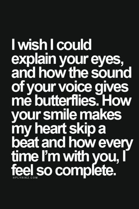 """""""I wish I could explain your eyes, or how the sound of your voice gives me butterflies. How your smile makes my heart skip a beat and how every time I'm with you, I feel so complete."""""""