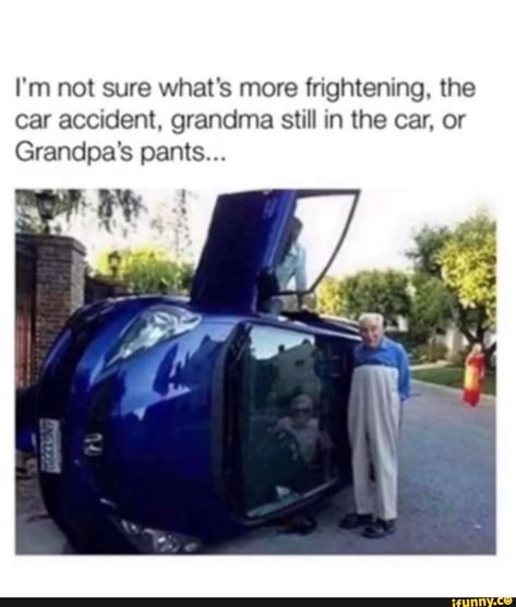 I'm not sure what's more frightening. the car accident. grandma still in the car, or Grandpa's pants... – popular memes on the site iFunny.co #cars #im #not #sure #whats #more #frightening #car #accident #grandma #still #grandpas #pants #pic