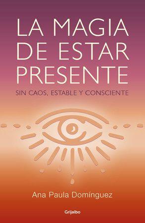 La Magia De Estar Presente The Magic Of Being Present By Ana Paula Dominguez 9786073178235 Penguinrandomhouse Com Books Sense Of Life Learning To Be Books