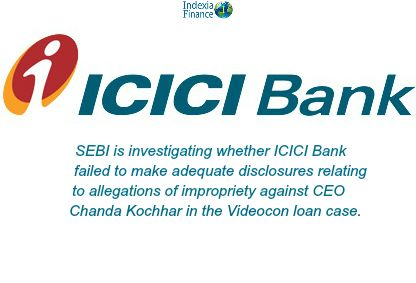The Securities And Exchange Board Of India Sebi Is Investigating Whether Icici Bank Failed To Make Adequate Disclosu Finance Financial Finance Personal Loans