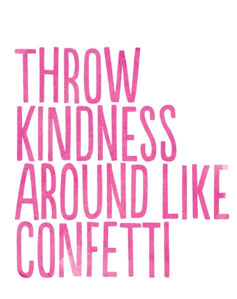 Throw kindness around like confetti. #Kindness #QuotestoLiveBy #Wisdom