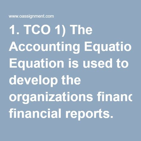 1 TCO 1) The Accounting Equation is used to develop the - example of a financial report