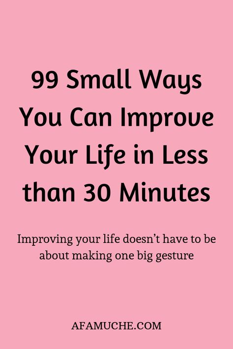 99 Small ways you can improve your life in less than 30 minutes