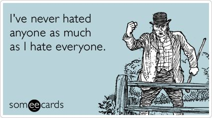Funny Confession Ecard Ive Never Hated Anyone As Much As I Hate Everyone