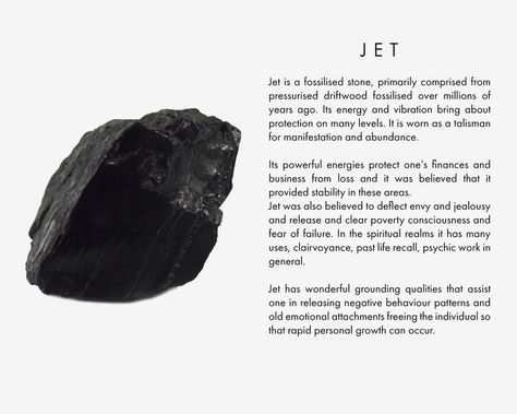 Jet is a fossilised stone, primarily comprised from pressurised driftwood fossilised over millions of years ago. Its energy and vibration bring about protection on many levels. It is worn as a talisman for manifestation and abundance. Its powerful energies protect one's finances and business from loss and it was believed that it provided stability in these areas.  Jet was also believed to deflect envy and jealousy and release and clear poverty consciousness and fear of failure. In the spir