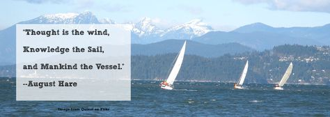 """Thought is the wind, knowledge the sail, and mankind the vessel"" --August Hare"
