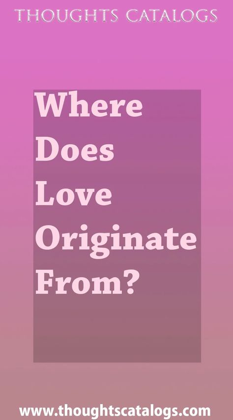 Where Does Love Originate From? - thoughtscatalogs #WhatIsLove #loveSayings #love #lovelife #Romance #quotes #entertainment  #loveWords #LookingForLove #TrueLove #AboutLove #MyLove #FindLove #LoveQuotes  #InLove #RealLove #LoveLive #BestLover #LoveRelationship #LoveAndRelationships #LoveAdvice  #LoveTips #LoveCompatibility #LoveStories #loveart #lovequotesforhim #lovequotessad #lovequotesdeep  #lovequotesforboyfriend #lovewhatyoudo #lovewins #lovewhereyoulive #lovewords #thoughtscatalogs #ROC #r