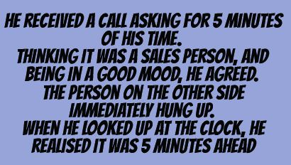 Writing prompt: He received a call asking for 5 minutes of his time. Thinking it was a sales person, and being in a good mood, he agreed. The person on the other side immediately hung up. When he looked up at the clock, he realized it was 5 minutes ahead.