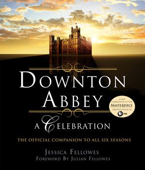 Downton Abbey - A Celebration: The Official Companion to All Six Seasons by Jessica Fellowes
