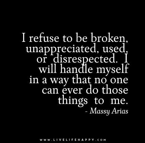 I refuse to be broken, unappreciated, used, or disrespected. I will handle myself in a way that no one can ever do those things to me. - Massy Arias