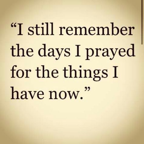 I still remember the days I prayed for the things I have now. I love my life.