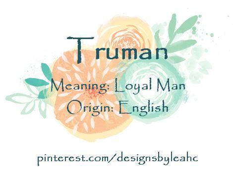Baby Boy Name: Truman  Meaning: Loyal Man  Origin: English