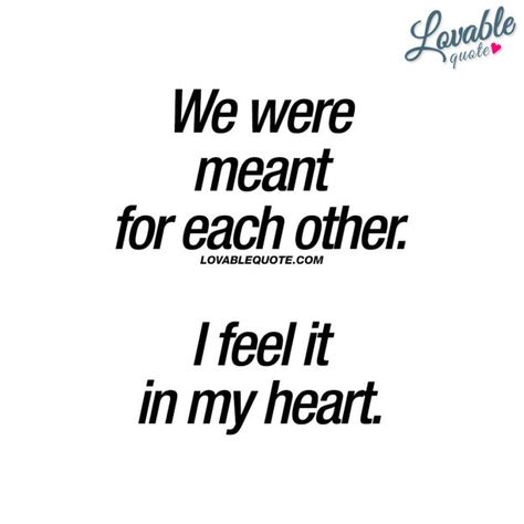 Quotes about love: We were meant for each other. I feel it in my heart. Real Love Quotes, Soulmate Love Quotes, Meant To Be Quotes, Cute Couple Quotes, Fate Quotes, Silence Quotes, Mood Quotes, Quotes Quotes, Cute Boyfriend Sayings