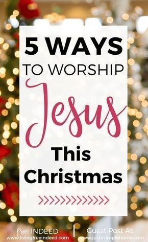 5 Ways To Worship Jesus This Christmas Worship Jesus True Meaning Of Christmas Christian Christmas