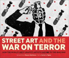 Street art and the War on Terror : how the world's best graffiti artists said no to the Iraq War / general editor, Eleanor Mathieson ; text ...