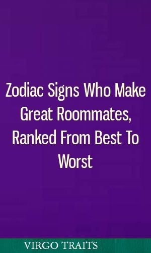 Zodiac Signs Who Make Great Roommates, Ranked From Best To Worst