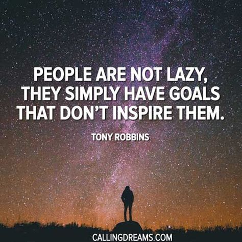 People are not lazy, they simply have goals that don't inspire them. -Tony Robbins