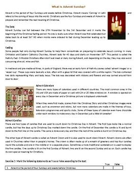 This Reading Comprehension worksheet is suitable for higher elementary to proficient ESL learners or native English speakers. The text describes the traditions and origins of Advent and the days leading up to Christmas. After carefully reading the text, students are required to complete some comprehension exercises including comprehension questions, True or