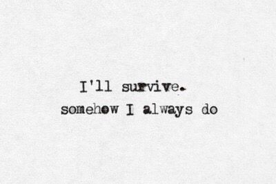 Yep.... I'm ok always will be I survived this far on my own I've got this.