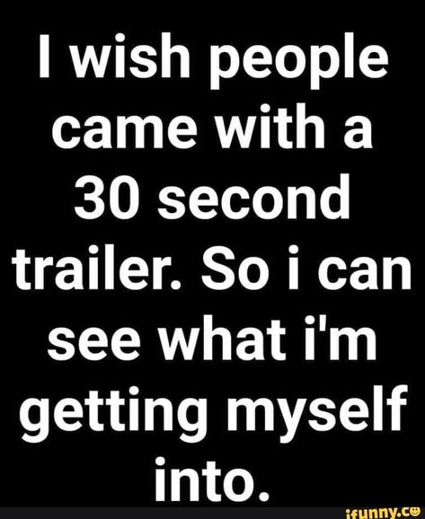 I wish people came with a 30 second trailer. So i can see what i'm getting myself into. – popular memes on the site iFunny.co #videos #memes #wish #people #came #second #trailer #so #can #im #getting #pic