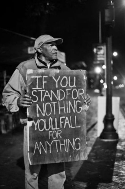 """My favorite quote. """"If you stand for nothing, you'll fall for anything."""""""