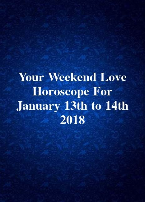 Your Weekend Love Horoscope For January 13th to 14th 2018