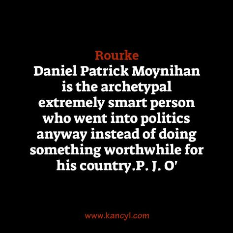 """""""Daniel Patrick Moynihan is the archetypal extremely smart person who went into politics anyway instead of doing something worthwhile for his country.P. J. O'"""", Rourke"""