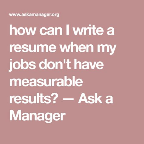 How Can I Write A Resume When My Jobs Dont Have Measurable Results Ask Manager