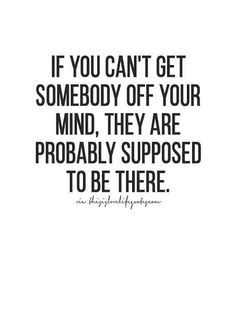 """If you can't get somebody off your mind, they are probably supposed to be there."""