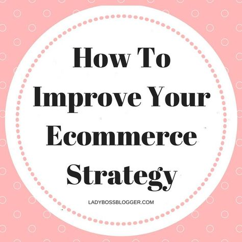 How To Improve Your E-commerce Strategy | LadyBossBlogger