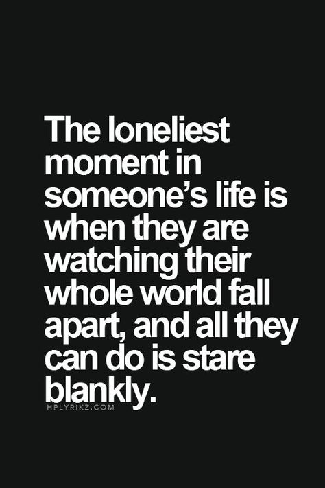 """The loneliest moment in someone's life is when they are watching their whole world fall apart, and all they can do is stare blankly"""