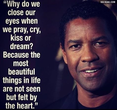 Why do we close our eyes when we pray, kiss, cry or dream? Because the most beautiful things in life are not seen but felt by the heart - Denzel Washington.