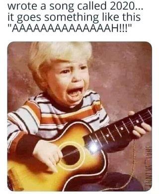 Wrote A Song Called 2020 It Goes Something Like This Aaaaaaaaaaaaaah Ifunny Songs Humor Funny Memes