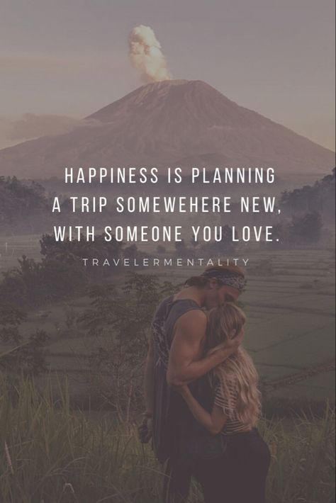 Happiness is planning a trip somewhere new, with someone you love. -Travelermentality