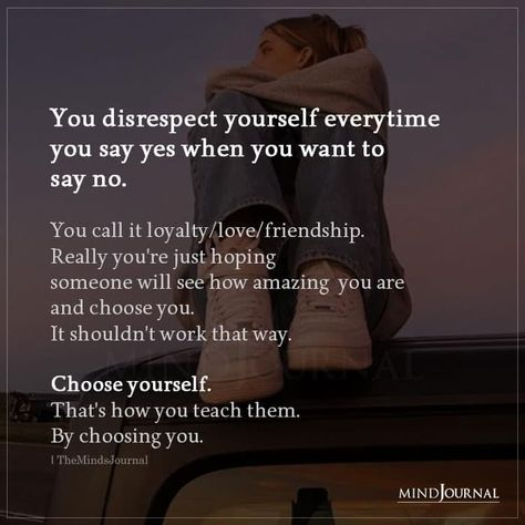 You disrespect yourself everytime you say yes when you want to say no. You call it loyalty/love/friendship. Really you're just hoping someone will see how amazing you are and choose you. It shouldn't work that way. Choose yourself. That's how you teach them. By choosing you. #chooseyourself #selflove