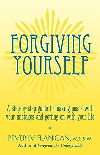Forgiving Yourself A Step By Step Guide To Making Peace With Your Mistakes And Getting On With Your Life By Beverly Forgiving Yourself Make Peace Forgiveness