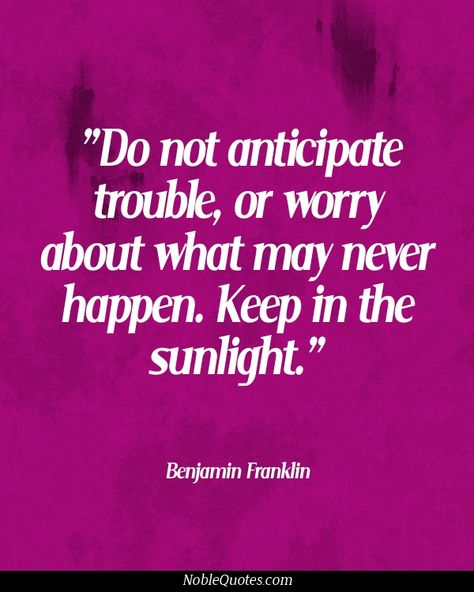 Do not anticipate trouble or worry about what may never happen. Keep in the sunlight. Franklin