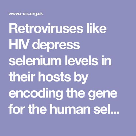 "Retroviruses like HIV depress selenium levels in their hosts by encoding the gene for the human selonenzyme glutathione peroxidase. This allows the virus to replicate indefinitely by continuously depriving the host of glutathione (an inhibitor of reverse transcriptase,) and the four basic components of glutathione peroxidase: selenium, cysteine, glutamine and tryptophan. As levels of selenium decline so do CD4 cells which allow ""opportunistic"" pathogens to invade the immune system and…"