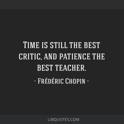 Frédéric Chopin Quote: Time is still the best critic, and patience the best teacher.