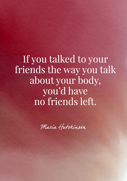 If you talked to your friends the way you talk about your body, you'd have no friends left. - Macia Hutchinson - Body Positive Quotes - Photos